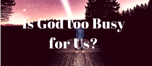 Is God too Busy for Us?